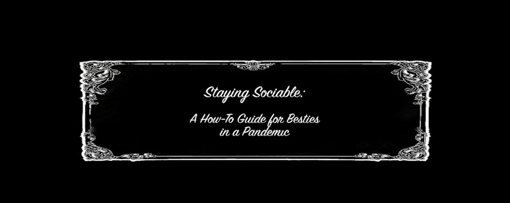 Staying Sociable: A How-To Guide for Besties in a Pandemic. by Animacy Theatre Collective.